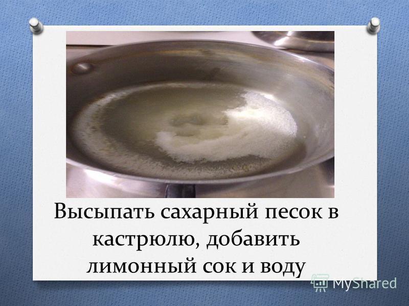 Высыпать сахарный песок в кастрюлю, добавить лимонный сок и воду