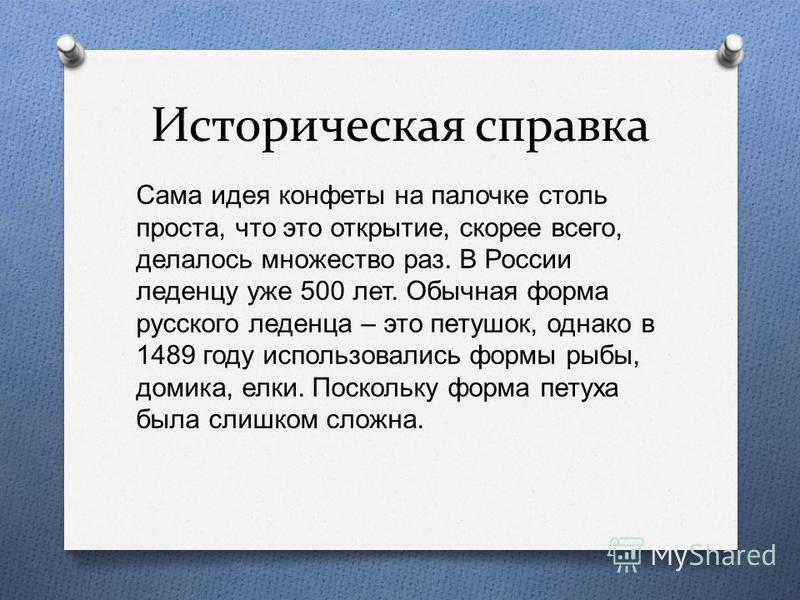 Историческая справка Сама идея конфеты на палочке столь проста, что это открытие, скорее всего, делалось множество раз. В России леденцу уже 500 лет. Обычная форма русского леденца – это петушок, однако в 1489 году использовались формы рыбы, домика,