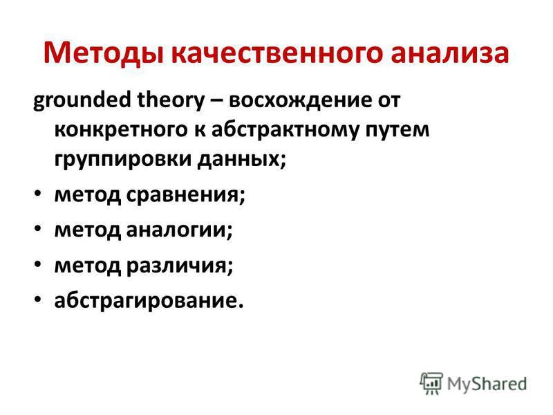 Методы качественного анализа grounded theory – восхождение от конкретного к абстрактному путем группировки данных; метод сравнения; метод аналогии; метод различия; абстрагирование.