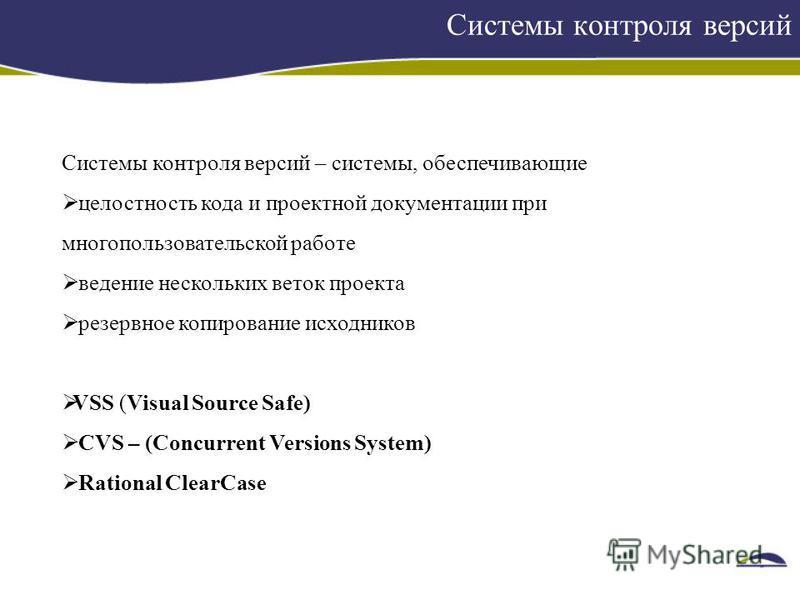 Системы контроля версий Системы контроля версий – системы, обеспечивающие целостность кода и проектной документации при многопользовательской работе ведение нескольких веток проекта резервное копирование исходников VSS (Visual Source Safe) CVS – (Con