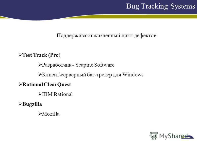 Bug Tracking Systems Поддерживают жизненный цикл дефектов Test Track (Pro) Разработчик - Seapine Software Клиент\серверный баг-трекер для Windows Rational ClearQuest IBM Rational Bugzilla Mozilla
