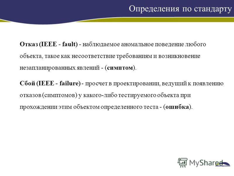 Определения по стандарту Отказ (IЕЕЕ - fault) - наблюдаемое аномальное поведение любого объекта, такое как несоответствие требованиям и возникновение незапланированных явлений - (симптом). Сбой (IЕЕЕ - failure) - просчет в проектировании, ведущий к п