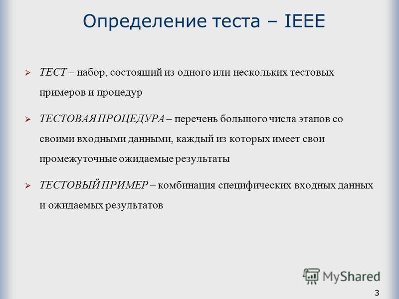 3 Определение теста – IEEE ТЕСТ – набор, состоящий из одного или нескольких тестовых примеров и процедур ТЕСТОВАЯ ПРОЦЕДУРА – перечень большого числа этапов со своими входными данными, каждый из которых имеет свои промежуточные ожидаемые результаты Т
