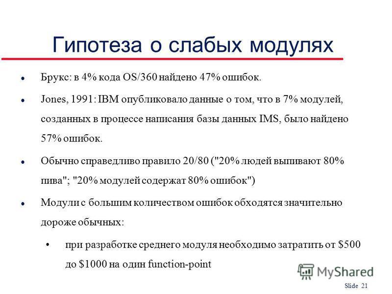 Slide 21 Гипотеза о слабых модулях l Брукс: в 4% кода OS/360 найдено 47% ошибок. l Jones, 1991: IBM опубликовало данные о том, что в 7% модулей, созданных в процессе написания базы данных IMS, было найдено 57% ошибок. l Обычно справедливо правило 20/