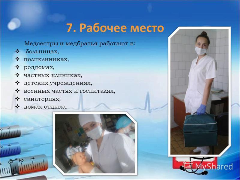 Медсестры и медбратья работают в: больницах, поликлиниках, роддомах, частных клиниках, детских учреждениях, военных частях и госпиталях, санаториях; домах отдыха. 7. Рабочее место