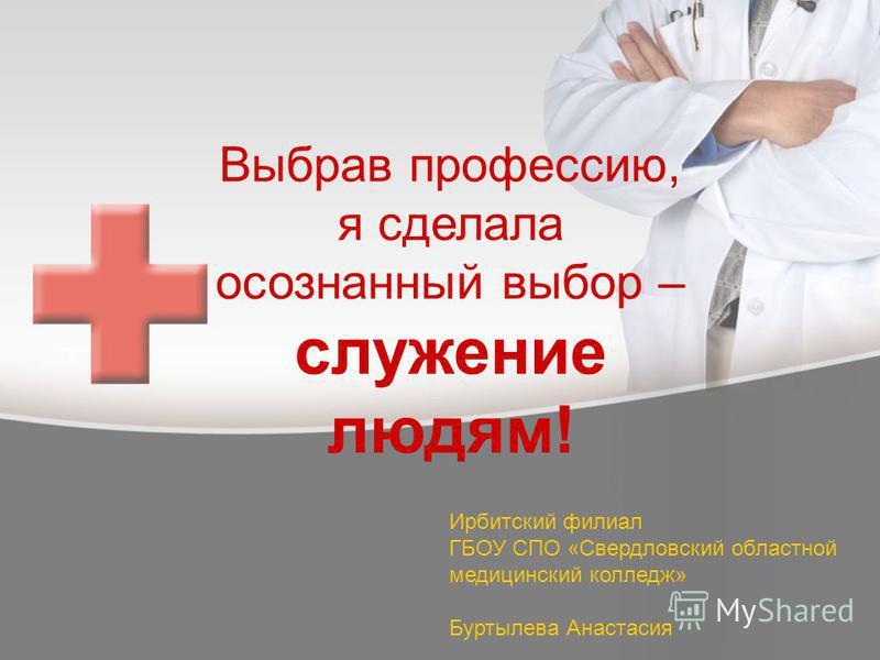 Выбрав профессию, я сделала осознанный выбор – служение людям! Ирбитский филиал ГБОУ СПО «Свердловский областной медицинский колледж» Буртылева Анастасия
