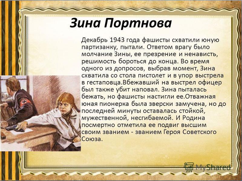 Зина Портнова Декабрь 1943 года фашисты схватили юную партизанку, пытали. Ответом врагу было молчание Зины, ее презрение и ненависть, решимость бороться до конца. Во время одного из допросов, выбрав момент, Зина схватила со стола пистолет и в упор вы
