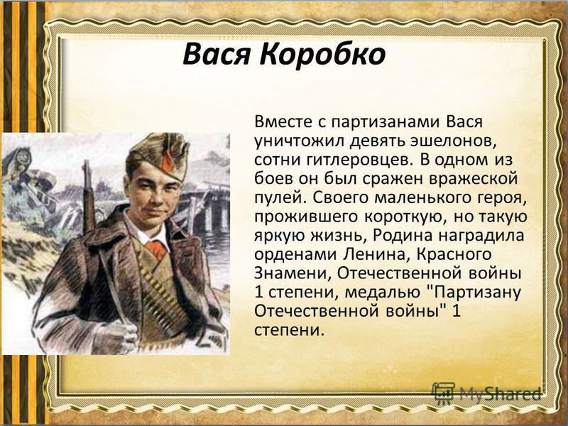 Вася Коробко Вместе с партизанами Вася уничтожил девять эшелонов, сотни гитлеровцев. В одном из боев он был сражен вражеской пулей. Своего маленького героя, прожившего короткую, но такую яркую жизнь, Родина наградила орденами Ленина, Красного Знамени