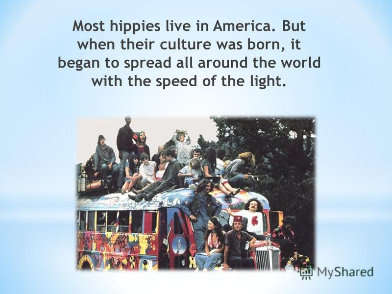 Most hippies live in America. But when their culture was born, it began to spread all around the world with the speed of the light.