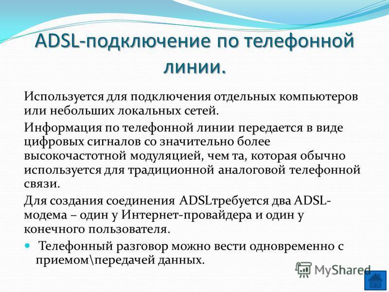 ADSL-подключение по телефонной линии. Используется для подключения отдельных компьютеров или небольших локальных сетей. Информация по телефонной линии передается в виде цифровых сигналов со значительно более высокочастотной модуляцией, чем та, котора