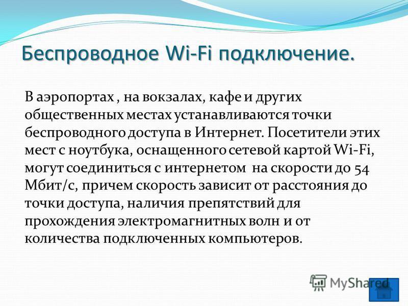 Беспроводное Wi-Fi подключение. В аэропортах, на вокзалах, кафе и других общественных местах устанавливаются точки беспроводного доступа в Интернет. Посетители этих мест с ноутбука, оснащенного сетевой картой Wi-Fi, могут соединиться с интернетом на