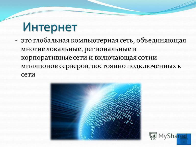 Интернет - это глобальная компьютерная сеть, объединяющая многие локальные, региональные и корпоративные сети и включающая сотни миллионов серверов, постоянно подключенных к сети
