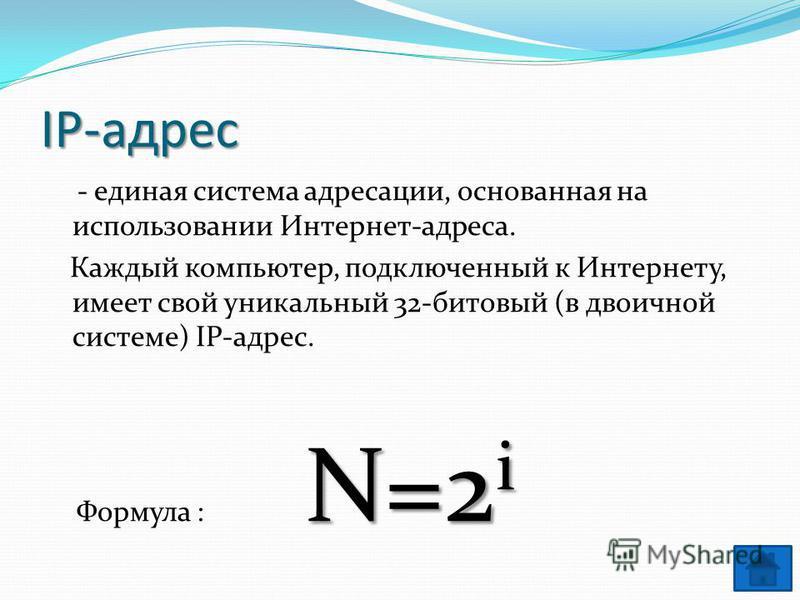IP-адрес - единая система адресации, основанная на использовании Интернет-адреса. Каждый компьютер, подключенный к Интернету, имеет свой уникальный 32-битовый (в двоичной системе) IP-адрес. N=2 i Формула : N=2 i