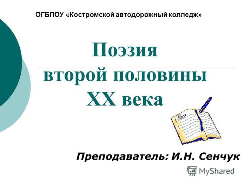 Поэзия второй половины XX века Преподаватель: И.Н. Сенчук ОГБПОУ «Костромской автодорожный колледж»