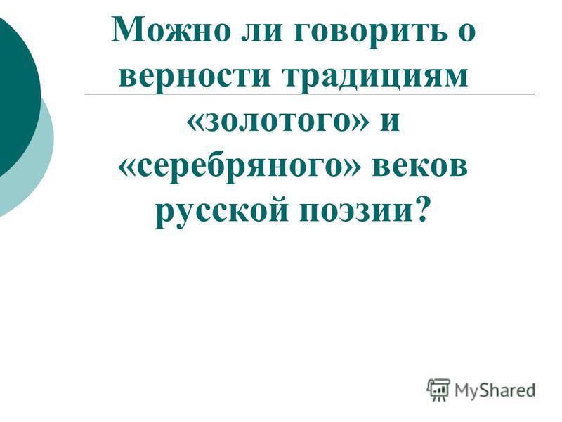 Можно ли говорить о верности традициям «золотого» и «серебряного» веков русской поэзии?
