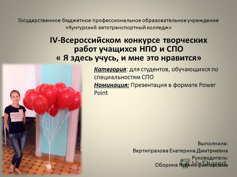 Государственное бюджетное профессиональное образовательное учреждение «Кунгурский автотранспортный колледж» IV-Всероссийском конкурсе творческих работ учащихся НПО и СПО « Я здесь учусь, и мне это нравится» Выполнила: Вертипрахова Екатерина Дмитриевн
