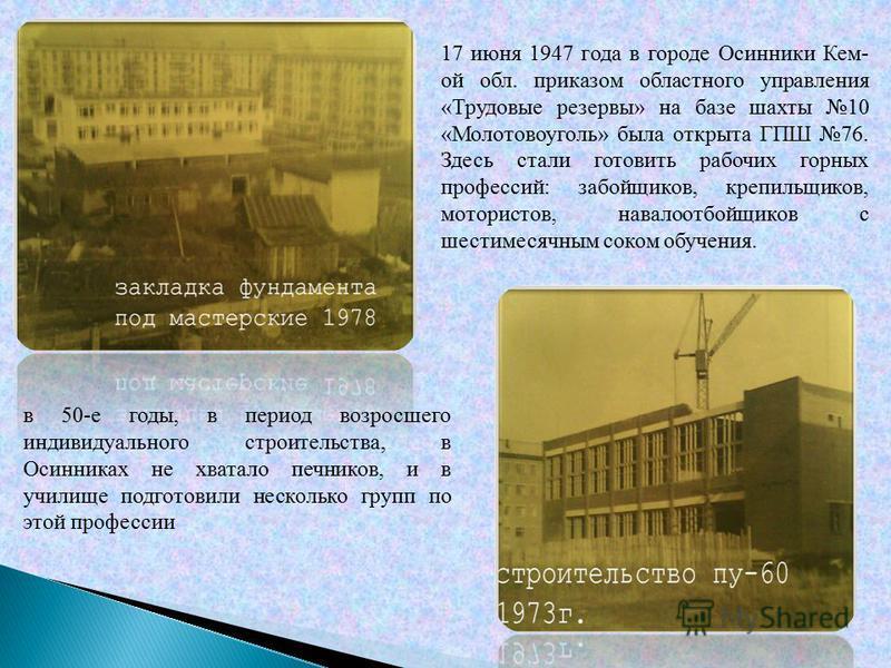 17 июня 1947 года в городе Осинники Кем- ой обл. приказом областного управления «Трудовые резервы» на базе шахты 10 «Молотовоуголь» была открыта ГПШ 76. Здесь стали готовить рабочих горных профессий: забойщиков, крепильщиков, мотористов, навалоотбойщ