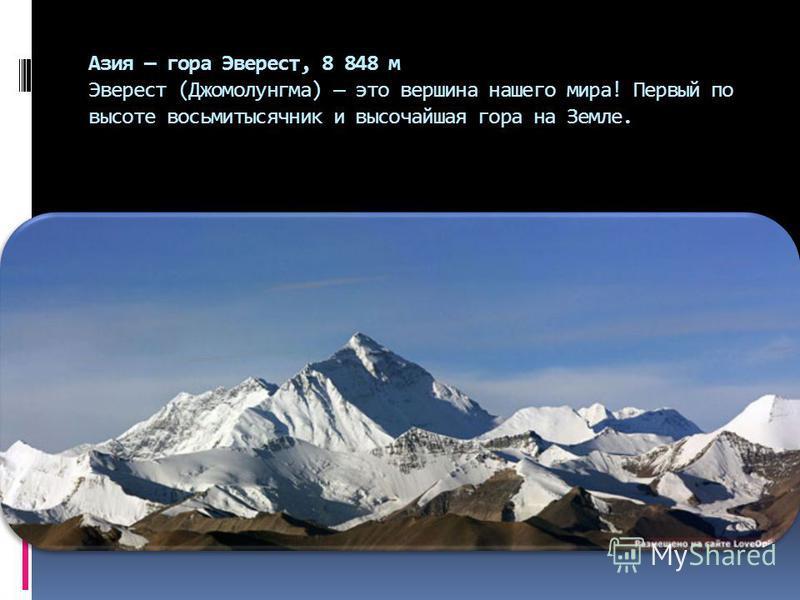 Азия гора Эверест, 8 848 м Эверест (Джомолунгма) это вершина нашего мира! Первый по высоте восьмитысячник и высочайшая гора на Земле.