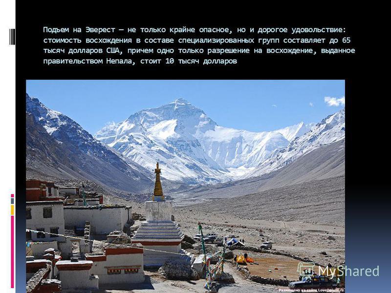 Подъем на Эверест не только крайне опасное, но и дорогое удовольствие: стоимость восхождения в составе специализированных групп составляет до 65 тысяч долларов США, причем одно только разрешение на восхождение, выданное правительством Непала, стоит 1