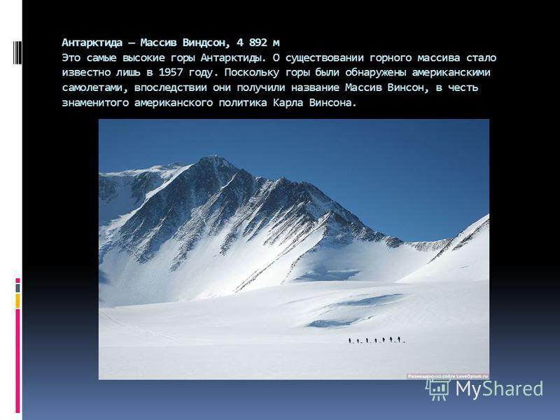 Антарктида Массив Виндсон, 4 892 м Это самые высокие горы Антарктиды. О существовании горного массива стало известно лишь в 1957 году. Поскольку горы были обнаружены американскими самолетами, впоследствии они получили название Массив Винсон, в честь