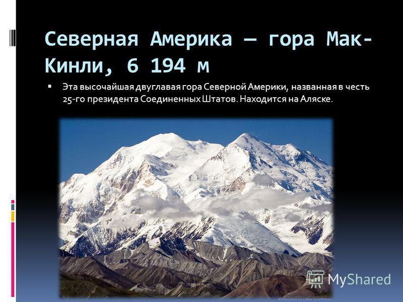 Северная Америка гора Мак- Кинли, 6 194 м Эта высочайшая двуглавая гора Северной Америки, названная в честь 25-го президента Соединенных Штатов. Находится на Аляске.