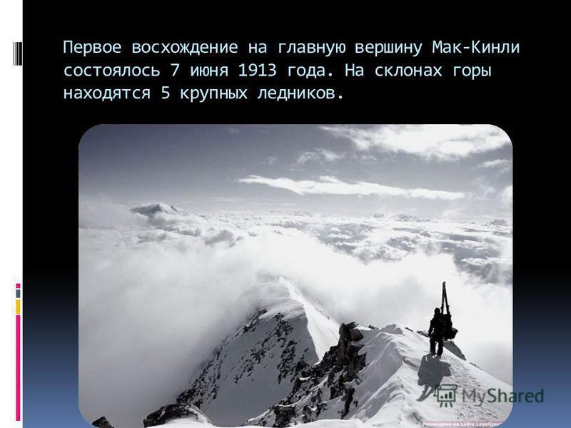 Первое восхождение на главную вершину Мак-Кинли состоялось 7 июня 1913 года. На склонах горы находятся 5 крупных ледников.