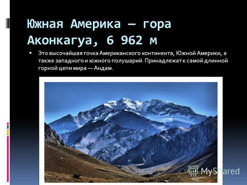 Южная Америка гора Аконкагуа, 6 962 м Это высочайшая точка Американского континента, Южной Америки, а также западного и южного полушарий. Принадлежат к самой длинной горной цепи мира Андам.