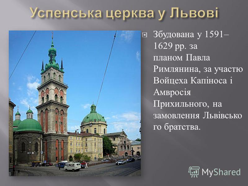 Збудована у 1591– 1629 рр. за планом Павла Римлянина, за участю Войцеха Капіноса і Амвросія Прихильного, на замовлення Львівсько го братства.