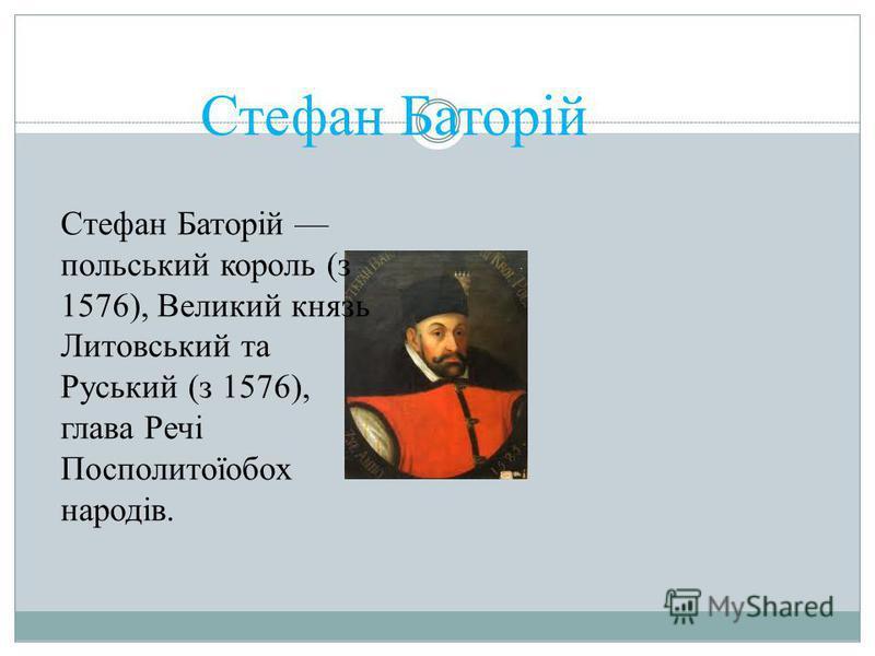 Стефан Баторій Стефан Баторій польський король (з 1576), Великий князь Литовський та Руський (з 1576), глава Речі Посполитоїобох народів.