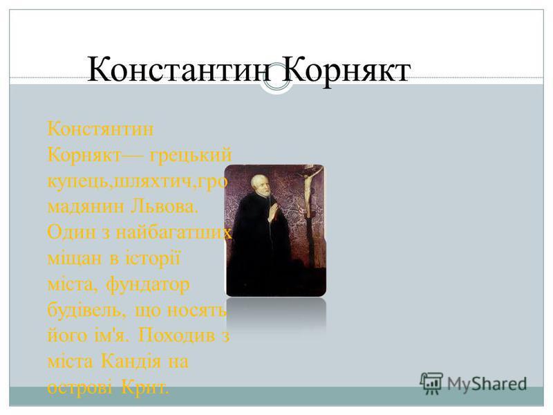 Константин Корнякт Констянтин Корнякт грецький купець,шляхтич,гро мадянин Львова. Один з найбагатших міщан в історії міста, фундатор будівель, що носять його ім'я. Походив з міста Кандія на острові Крит.