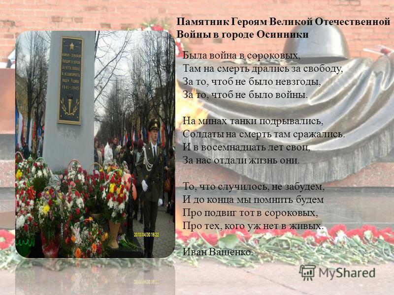 Памятник Героям Великой Отечественной Войны в городе Осинники Была война в сороковых, Там на смерть дрались за свободу, За то, чтоб не было невзгоды, За то, чтоб не было войны. На минах танки подрывались, Солдаты на смерть там сражались. И в восемнад