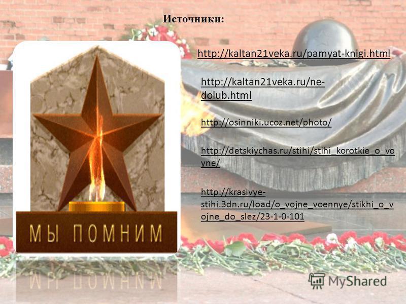 http://kaltan21veka.ru/pamyat-knigi.html http://kaltan21veka.ru/ne- dolub.html Источники: http://osinniki.ucoz.net/photo/ http://detskiychas.ru/stihi/stihi_korotkie_o_vo yne/ http://krasivye- stihi.3dn.ru/load/o_vojne_voennye/stikhi_o_v ojne_do_slez/
