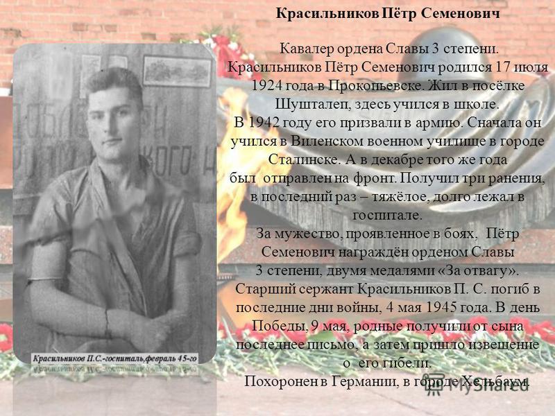 Красильников Пётр Семенович Кавалер ордена Славы 3 степени. Красильников Пётр Семенович родился 17 июля 1924 года в Прокопьевске. Жил в посёлке Шушталеп, здесь учился в школе. В 1942 году его призвали в армию. Сначала он учился в Виленском военном уч