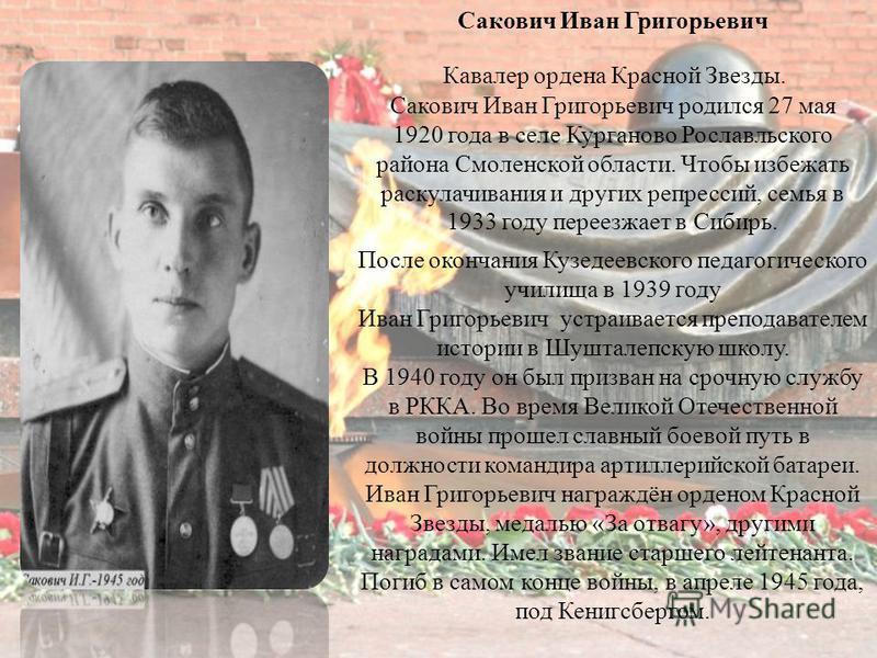 Сакович Иван Григорьевич Кавалер ордена Красной Звезды. Сакович Иван Григорьевич родился 27 мая 1920 года в селе Курганово Рославльского района Смоленской области. Чтобы избежать раскулачивания и других репрессий, семья в 1933 году переезжает в Сибир