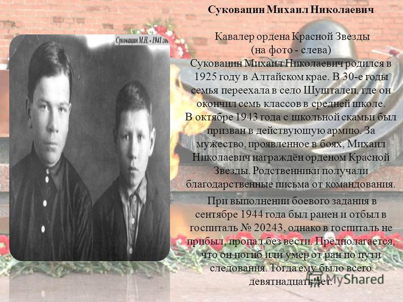 Суковацин Михаил Николаевич Кавалер ордена Красной Звезды (на фото - слева) Суковацин Михаил Николаевич родился в 1925 году в Алтайском крае. В 30-е годы семья переехала в село Шушталеп, где он окончил семь классов в средней школе. В октябре 1943 год