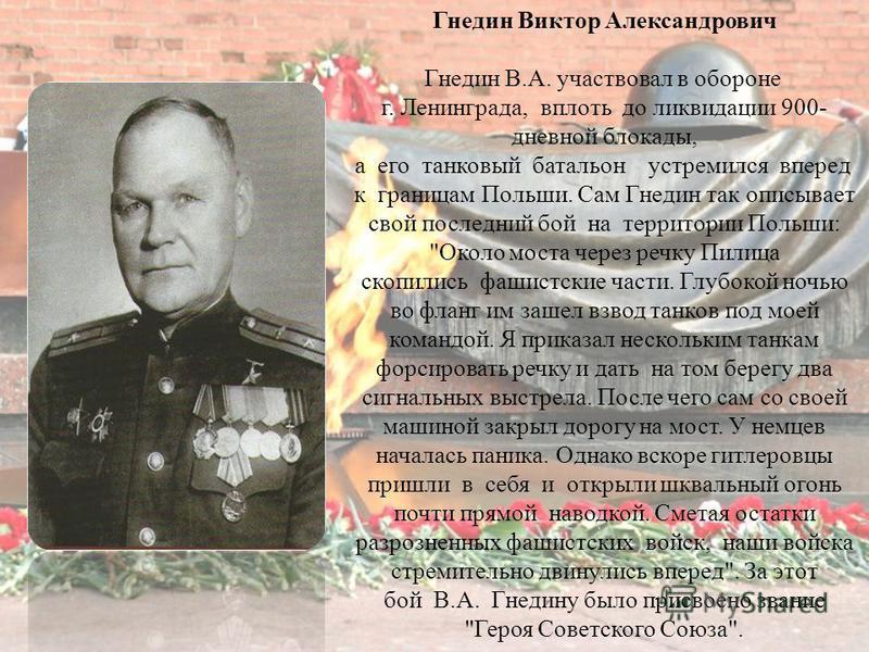 Гнедин Виктор Александрович Гнедин В.А. участвовал в обороне г. Ленинграда, вплоть до ликвидации 900- дневной блокады, а его танковый батальон устремился вперед к границам Польши. Сам Гнедин так описывает свой последний бой на территории Польши: