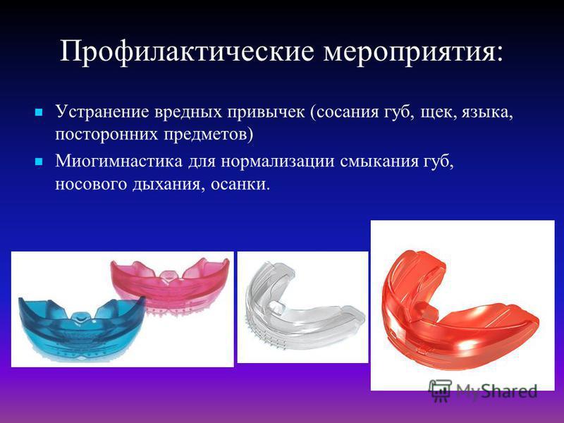 Профилактические мероприятия: Устранение вредных привычек (сосания губ, щек, языка, посторонних предметов) Миогимнастика для нормализации смыкания губ, носового дыхания, осанки.