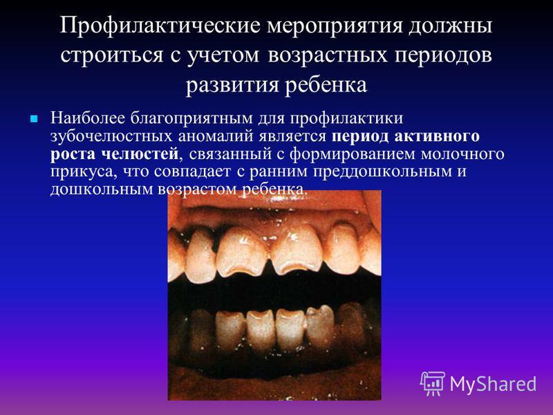 Профилактические мероприятия должны строиться с учетом возрастных периодов развития ребенка Наиболее благоприятным для профилактики зубочелюстных аномалий является период активного роста челюстей, связанный с формированием молочного прикуса, что совп