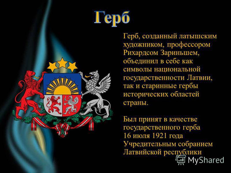 . Герб, созданный латышским художником, профессором Рихардсом Зариньшем, объединил в себе как символы национальной государственности Латвии, так и старинные гербы исторических областей страны. Был принят в качестве государственного герба 16 июля 1921