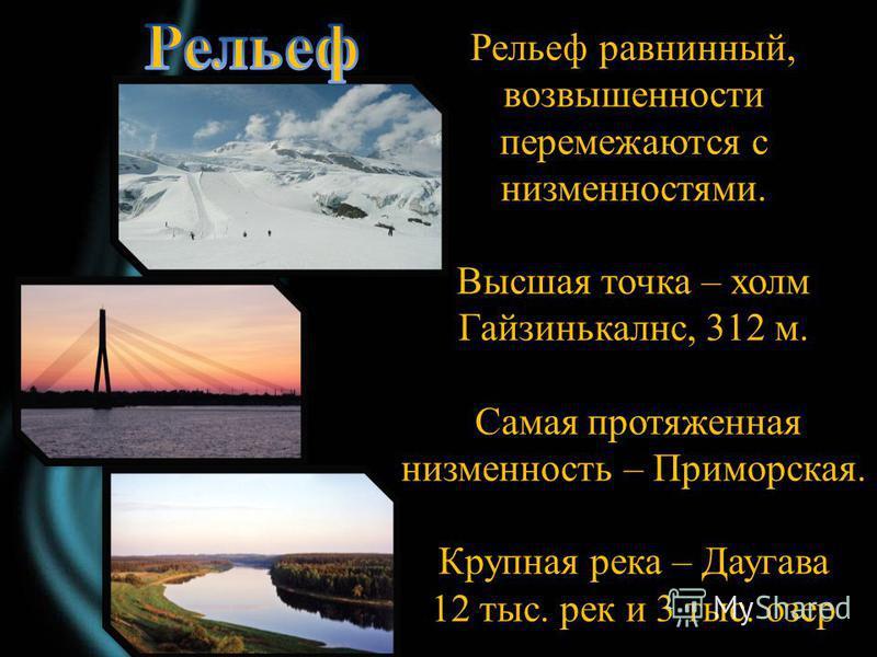 Рельеф равнинный, возвышенности перемежаются с низменностями. Высшая точка – холм Гайзинькалнс, 312 м. Самая протяженная низменность – Приморская. Крупная река – Даугава 12 тыс. рек и 3 тыс. озер
