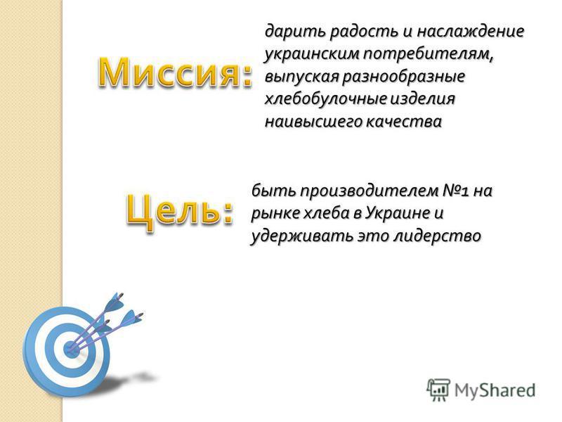 дарить радость и наслаждение украинским потребителям, выпуская разнообразные хлебобулочные изделия наивысшего качества быть производителем 1 на рынке хлеба в Украине и удерживать это лидерство