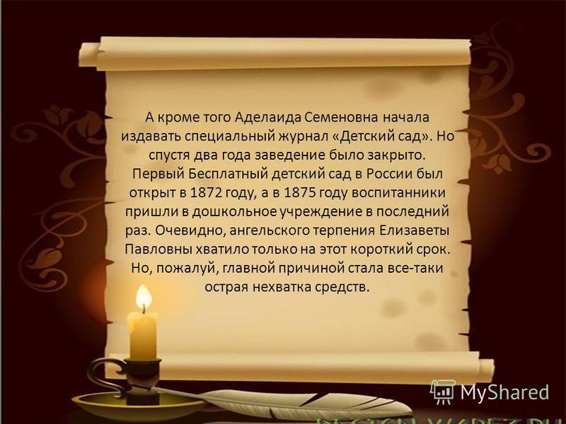 А кроме того Аделаида Семеновна начала издавать специальный журнал «Детский сад». Но спустя два года заведение было закрыто. Первый Бесплатный детский сад в России был открыт в 1872 году, а в 1875 году воспитанники пришли в дошкольное учреждение в по