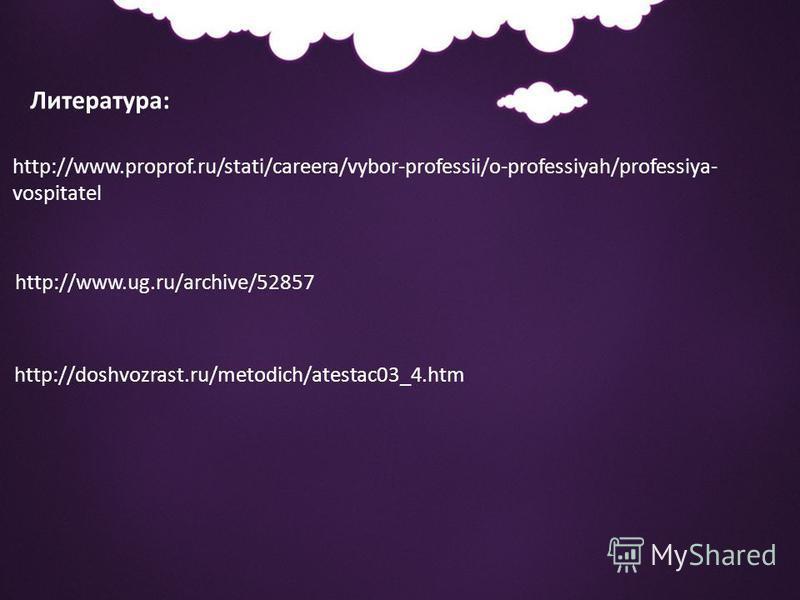 Литература: http://www.proprof.ru/stati/careera/vybor-professii/o-professiyah/professiya- vospitatel http://www.ug.ru/archive/52857 http://doshvozrast.ru/metodich/atestac03_4.htm