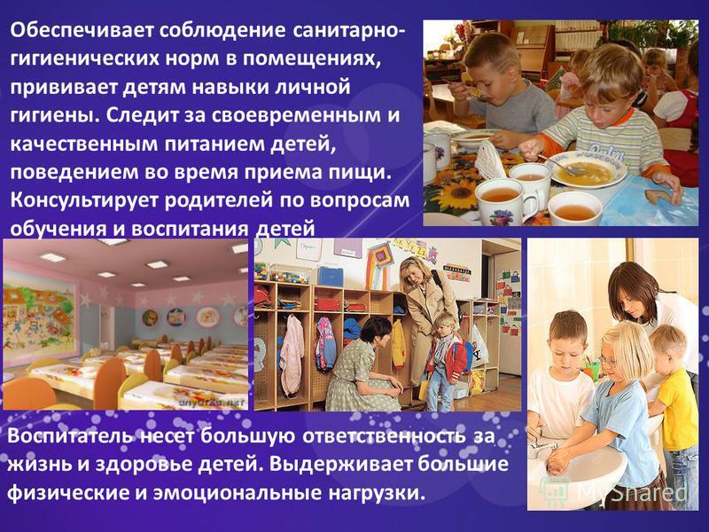 Обеспечивает соблюдение санитарно- гигиенических норм в помещениях, прививает детям навыки личной гигиены. Следит за своевременным и качественным питанием детей, поведением во время приема пищи. Консультирует родителей по вопросам обучения и воспитан