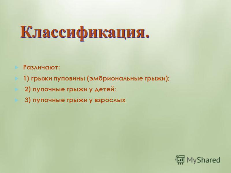 Классификация. Различают: 1) грыжи пуповины (эмбриональные грыжи); 2) пупочные грыжи у детей; 3) пупочные грыжи у взрослых