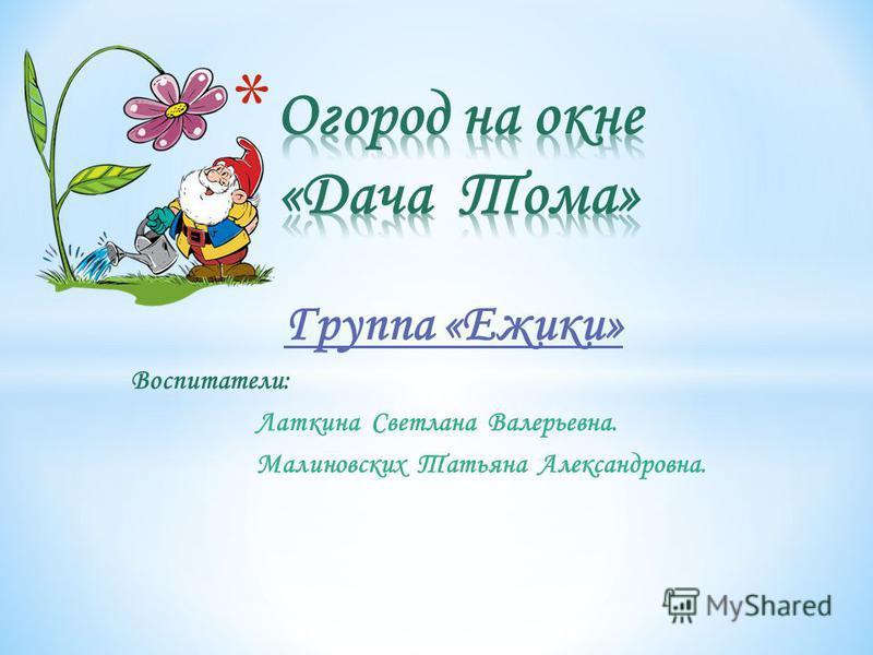 Группа «Ежики» Воспитатели: Латкина Светлана Валерьевна. Малиновских Татьяна Александровна.
