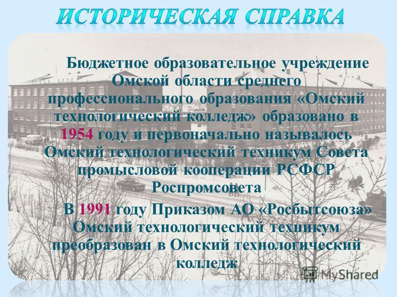 Бюджетное образовательное учреждение Омской области среднего профессионального образования «Омский технологический колледж» образовано в 1954 году и первоначально называлось Омский технологический техникум Совета промысловой кооперации РСФСР Роспромс
