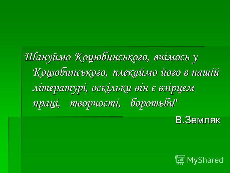 Шануймо Коцюбинського, вчімось у Коцюбинського, плекаймо його в нашій літературі, оскільки він є взірцем праці, творчості, боротьби В.Земляк