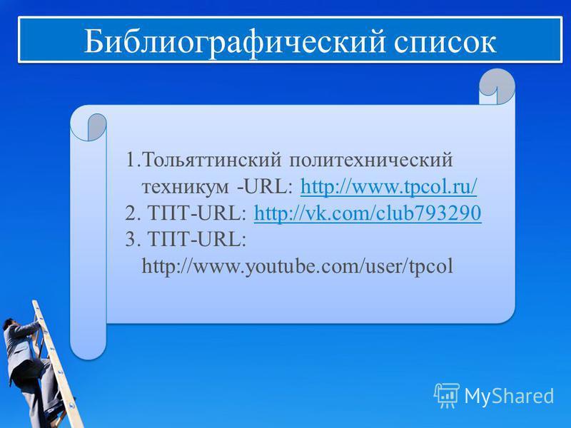 Библиографический список 1. Тольяттинский политехнический техникум -URL: http://www.tpcol.ru/http://www.tpcol.ru/ 2. ТПТ-URL: http://vk.com/club793290http://vk.com/club793290 3. ТПТ-URL: http://www.youtube.com/user/tpcol