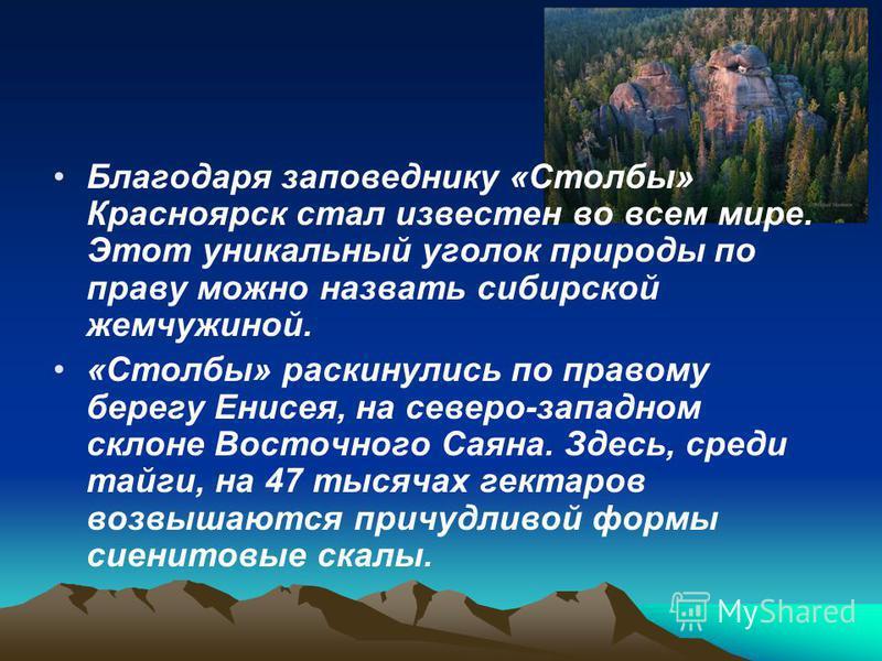 Благодаря заповеднику «Столбы» Красноярск стал известен во всем мире. Этот уникальный уголок природы по праву можно назвать сибирской жемчужиной. «Столбы» раскинулись по правому берегу Енисея, на северо-западном склоне Восточного Саяна. Здесь, среди